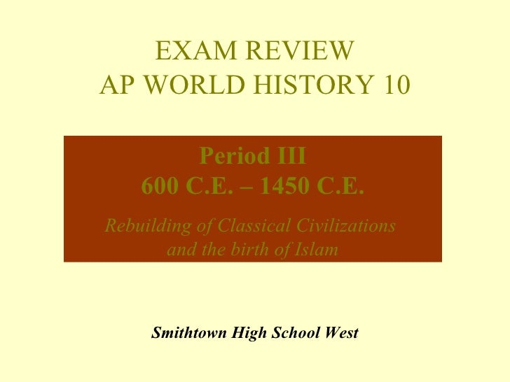 EXAM REVIEWAP WORLD HISTORY 10         Period III    600 C.E. – 1450 C.E.Rebuilding of Classical Civilizations       and t...