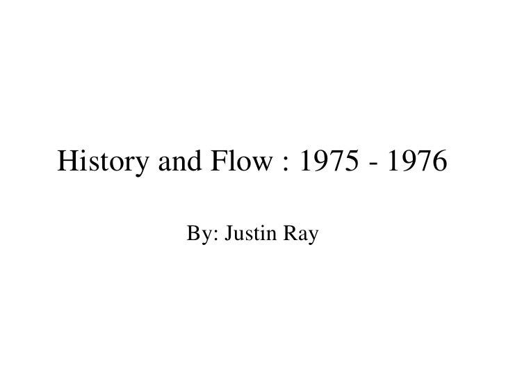 History and Flow : 1975 - 1976 By: Justin Ray