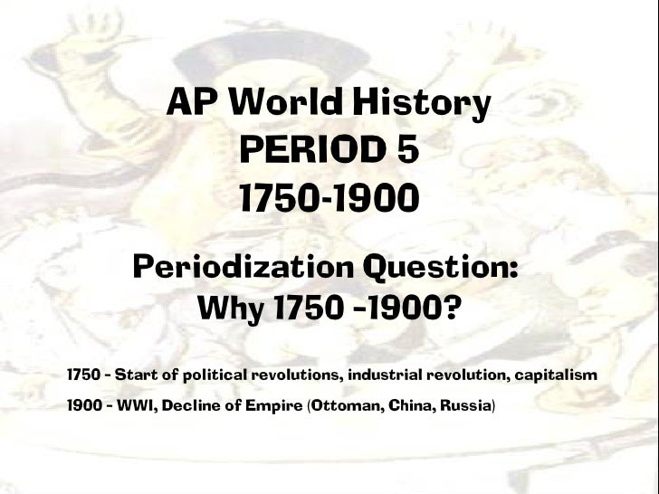AP World History                PERIOD 5                1750-1900        Periodization Question:            Why 1750 –1900...