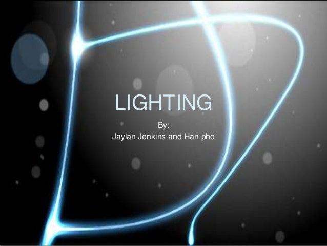 LIGHTING            By:Jaylan Jenkins and Han pho