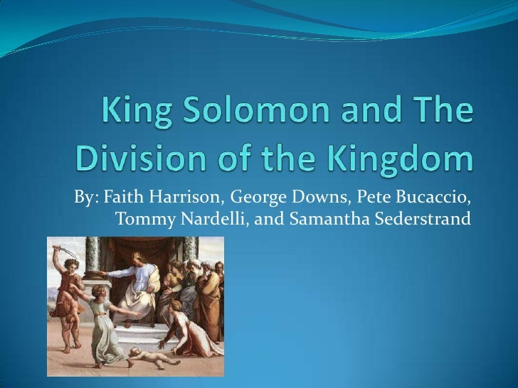King Solomon and The Division of the Kingdom<br />By: Faith Harrison, George Downs, Pete Bucaccio, Tommy Nardelli, and Sam...