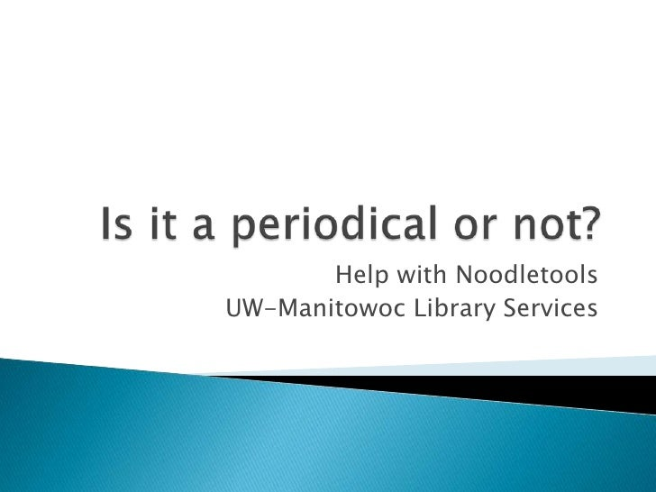 Is it a periodical or not?<br />Help with Noodletools<br />UW-Manitowoc Library Services<br />