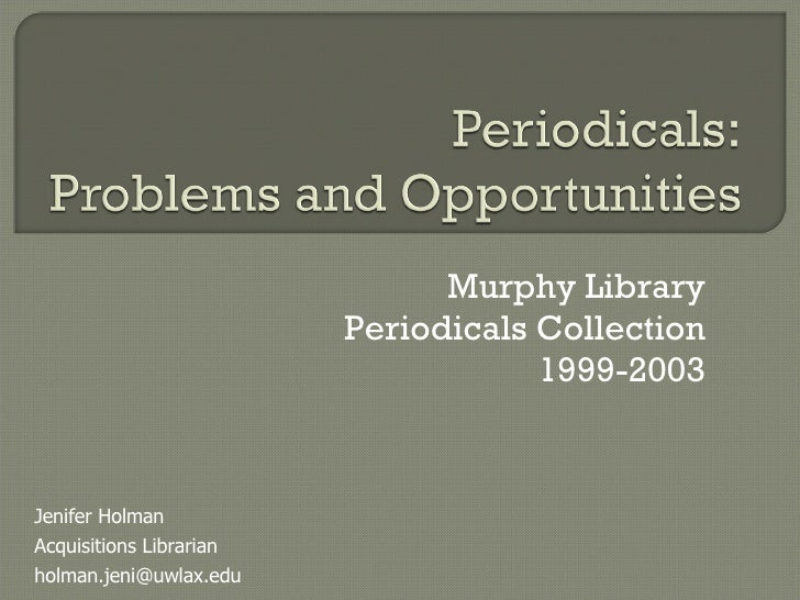 Murphy Library Periodicals Collection 1999-2003 Jenifer Holman Acquisitions Librarian [email_address]