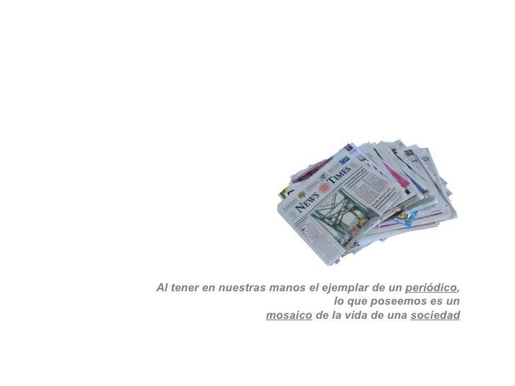 Al tener en nuestras manos el ejemplar de un  periódico , lo que poseemos es un mosaico  de la vida de una  sociedad
