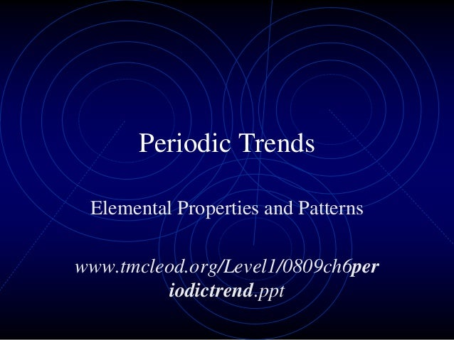 Periodic Trends Elemental Properties and Patterns www.tmcleod.org/Level1/0809ch6per iodictrend.ppt