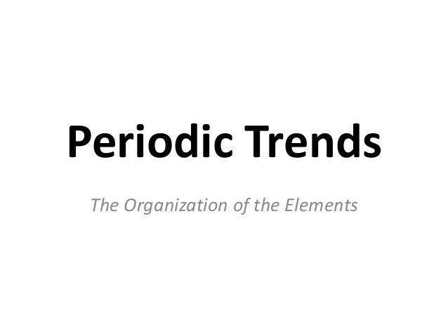 Periodic Trends The Organization of the Elements