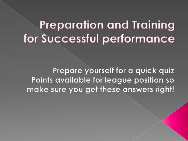 Preparation and Training for Successful performance<br />Prepare yourself for a quick quiz<br />Points available for leagu...