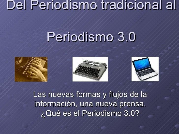 Del Periodismo tradicional al  Periodismo 3.0 Las nuevas formas y flujos de la información, una nueva prensa. ¿Qué es el P...