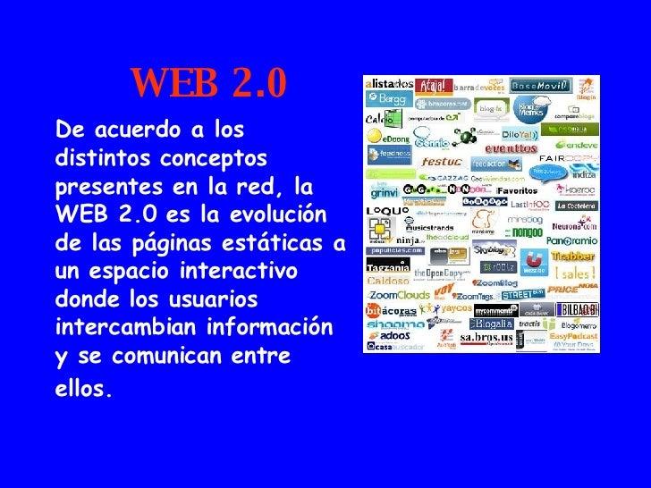 WEB 2.0 De acuerdo a los distintos conceptos presentes en la red, la WEB 2.0 es la evolución de las páginas estáticas a un...