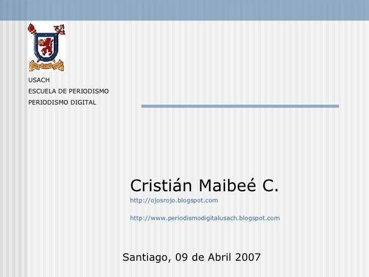 Cristián Maibeé C. http://ojosrojo.blogspot.com http://www.periodismodigitalusach.blogspot.com Santiago, 09 de Abril 2007 ...