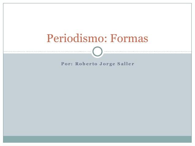 Periodismo: Formas  Por: Roberto Jorge Saller