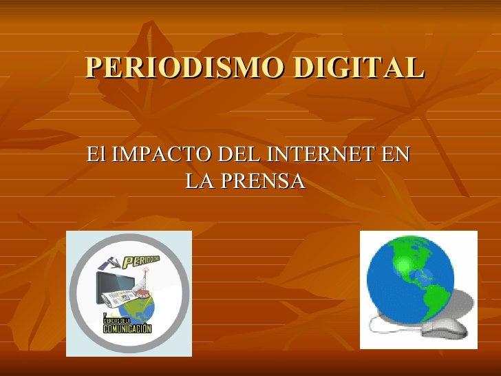 PERIODISMO DIGITAL El IMPACTO DEL INTERNET EN LA PRENSA