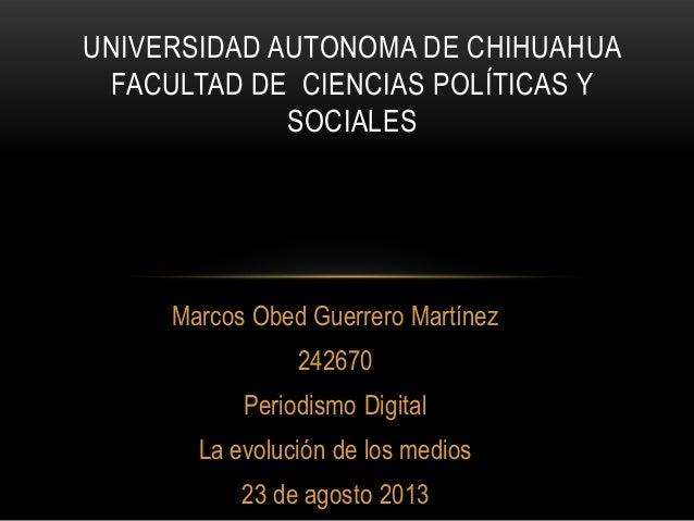 Marcos Obed Guerrero Martínez 242670 Periodismo Digital La evolución de los medios 23 de agosto 2013 UNIVERSIDAD AUTONOMA ...