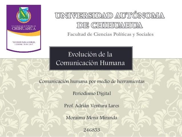 UNIVERSIDAD AUTÓNOMA DE CHIHUAHUA Facultad de Ciencias Políticas y Sociales  Evolución de la Comunicación Humana Comunicac...