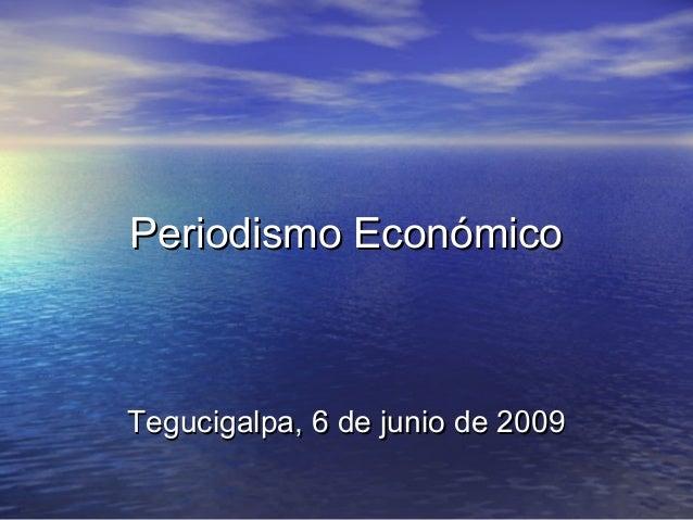 Periodismo EconómicoPeriodismo Económico Tegucigalpa, 6 de junio de 2009Tegucigalpa, 6 de junio de 2009