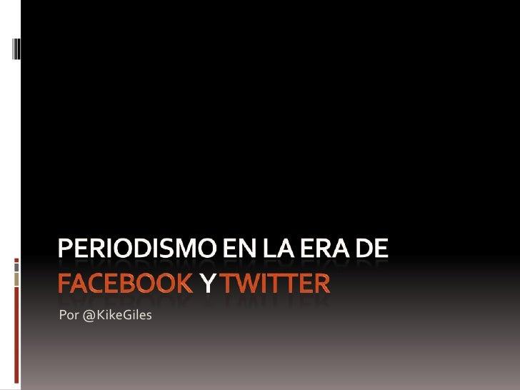 Periodismo en la era de  facebooky twitter<br />Por @KikeGiles<br />