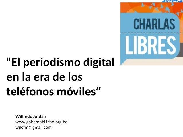 """""""El periodismo digitalen la era de losteléfonos móviles"""" Wilfredo Jordán www.gobernabilidad.org.bo wilofm@gmail.com"""