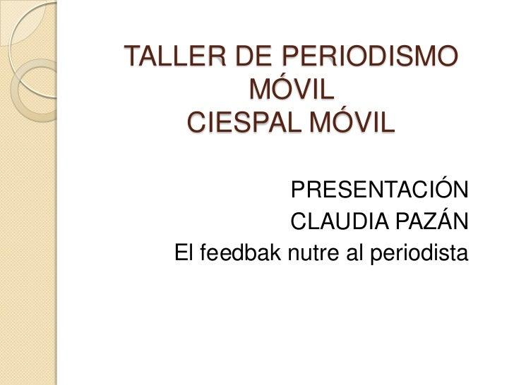 TALLER DE PERIODISMO        MÓVIL    CIESPAL MÓVIL             PRESENTACIÓN             CLAUDIA PAZÁN  El feedbak nutre al...