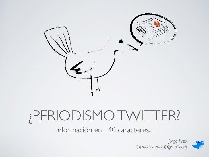 ¿PERIODISMO TWITTER?    Información en 140 caracteres...                                               Jorge Tirzo        ...