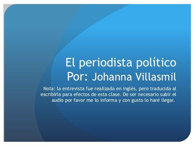 El periodista político Por: Johanna Villasmil Nota: la entrevista fue realizada en inglés, pero traducida al escribirla pa...