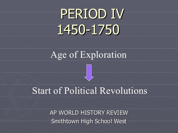 PERIOD IV 1450-1750 AP WORLD HISTORY REVIEW Smithtown High School West Age of Exploration  Start of Political Revolutions