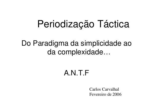 Periodização Táctica Do Paradigma da simplicidade ao da complexidade… A.N.T.F Carlos CarvalhalCarlos Carvalhal Fevereiro d...
