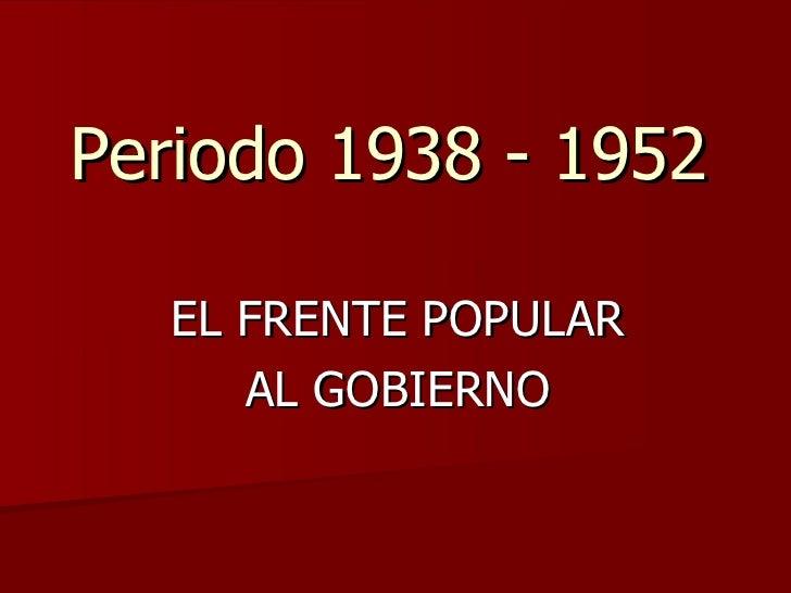Periodo 1938 - 1952 EL FRENTE POPULAR AL GOBIERNO