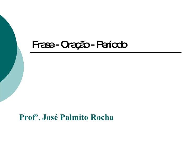 Frase - Oração - Período Profº. José Palmito Rocha