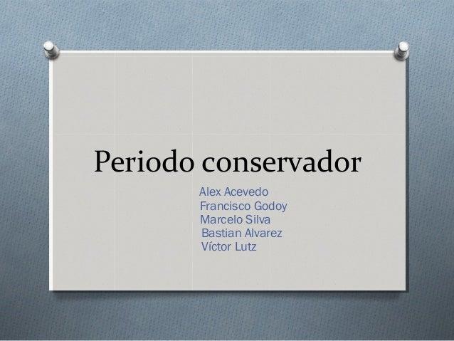 Periodo conservador Alex Acevedo Francisco Godoy Marcelo Silva Bastian Alvarez Víctor Lutz