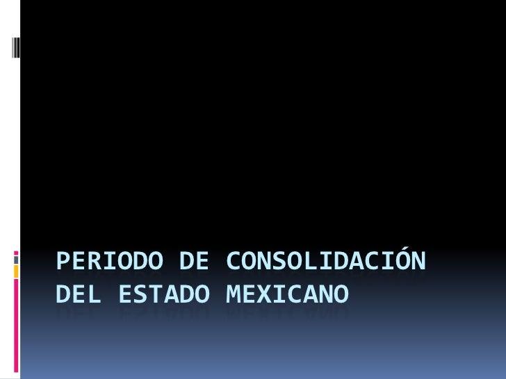 PERIODO DE CONSOLIDACIÓNDEL ESTADO MEXICANO