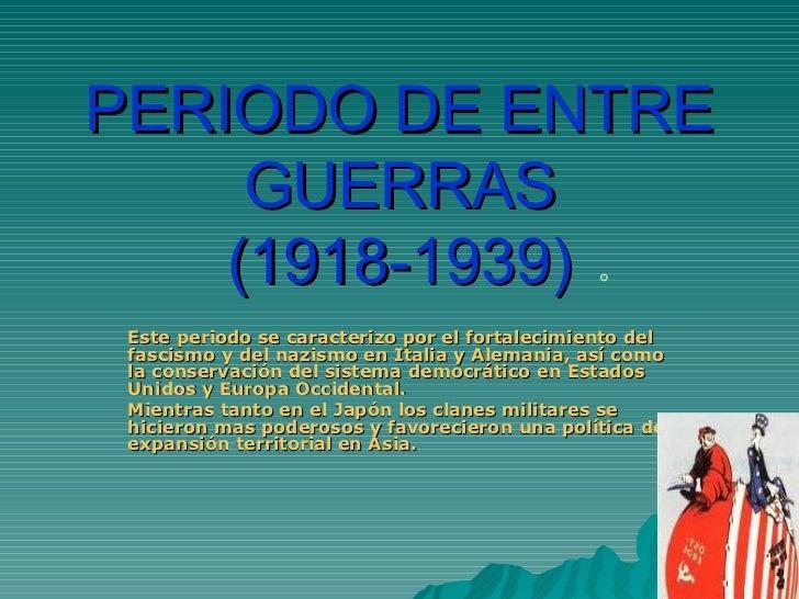 PERIODO DE ENTRE      GUERRAS     (1918-1939)  Este periodo se caracterizo por el fortalecimiento del  fascismo y del nazi...