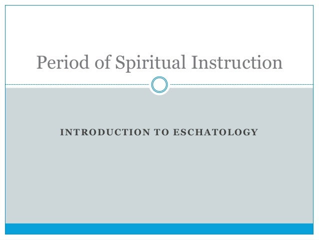 INTRODUCTION TO ESCHATOLOGY Period of Spiritual Instruction