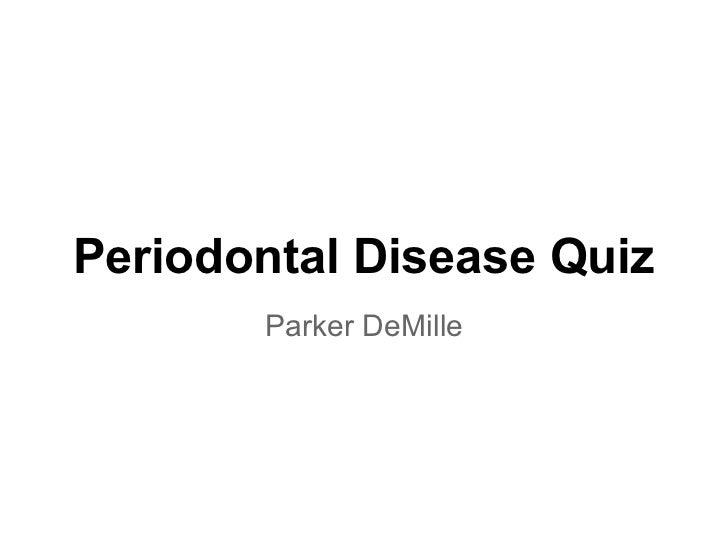 Periodontal Disease Quiz       Parker DeMille