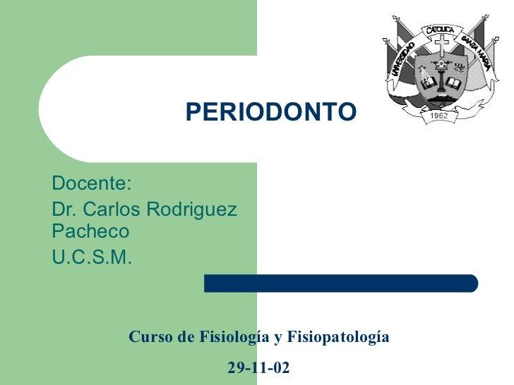 PERIODONTO Docente: Dr. Carlos Rodriguez Pacheco U.C.S.M. Curso de Fisiología y Fisiopatología 29-11-02