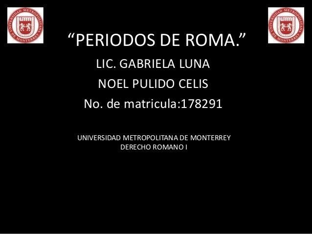"""""""PERIODOS DE ROMA.""""  LIC. GABRIELA LUNA  NOEL PULIDO CELIS  No. de matricula:178291  UNIVERSIDAD METROPOLITANA DE MONTERRE..."""