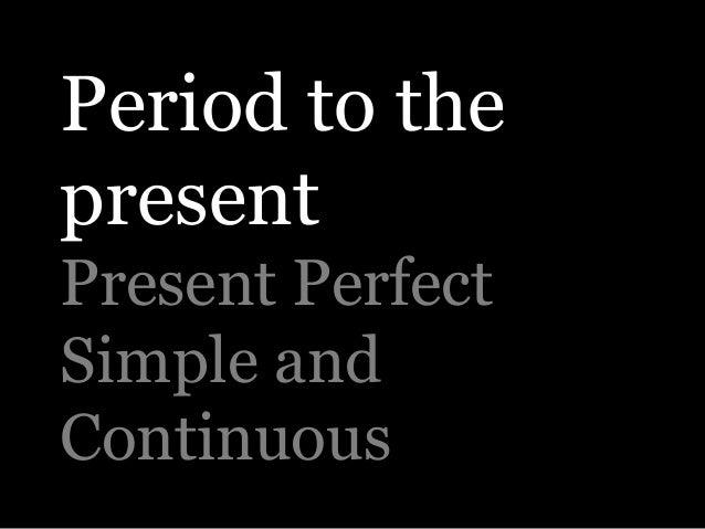 Period to thepresentPresent PerfectSimple andContinuous