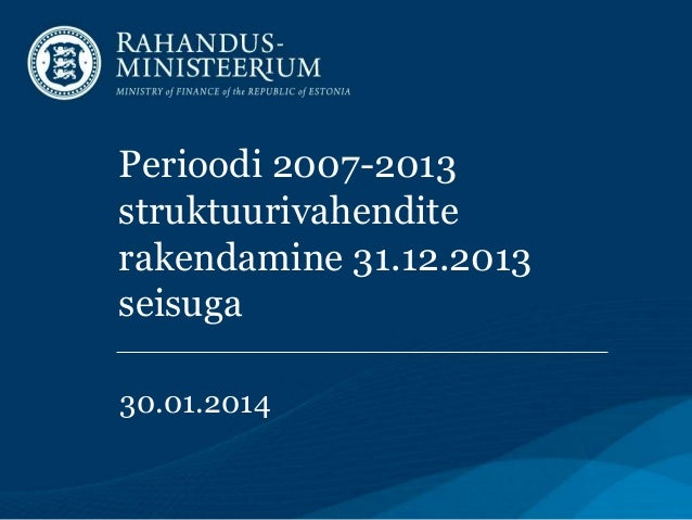 Perioodi 2007-2013 struktuurivahendite rakendamine 31.12.2013 seisuga 30.01.2014