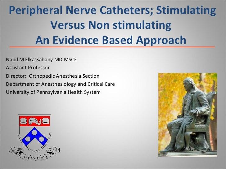 Peripheral Nerve Catheters; Stimulating Versus Non stimulating An Evidence Based Approach Nabil M Elkassabany MD MSCE Assi...