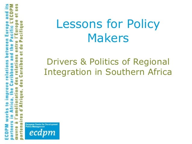 Drivers & Politics of Regional Integration in Southern Africa Lessons for Policy Makers