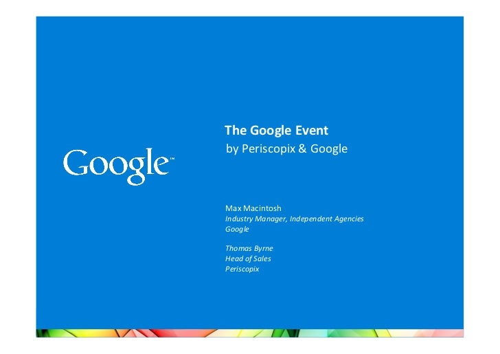 The	  Google	  Event	  	  by	  Periscopix	  &	  Google	  	  	  Max	  Macintosh	  Industry	  Manager,	  Independent	  Agenc...