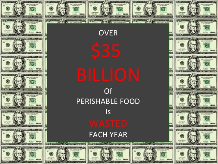 OVER $35  BILLION Of PERISHABLE FOOD Is WASTED EACH YEAR .