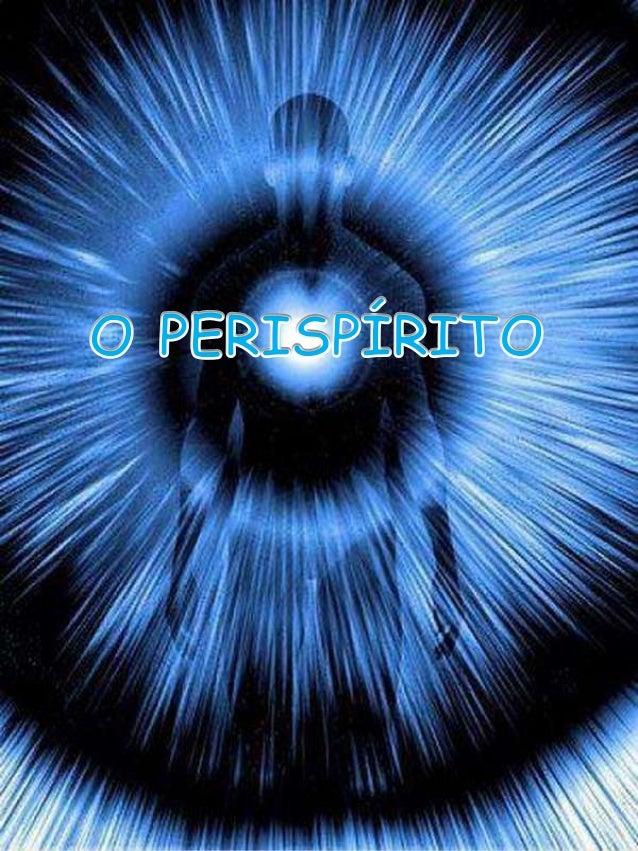 Em existindo o espírito, existirá também o perispírito. Um não existe sem o outro. É semi-material, constituído de um comp...