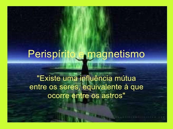 """Perispírito e magnetismo """"Existe uma influência mútua entre os seres, equivalente à que ocorre entre os astros"""""""