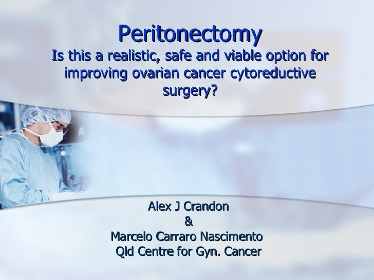 Peritonectomy Is this a realistic, safe and viable option for improving ovarian cancer cytoreductive surgery? Alex J Crand...