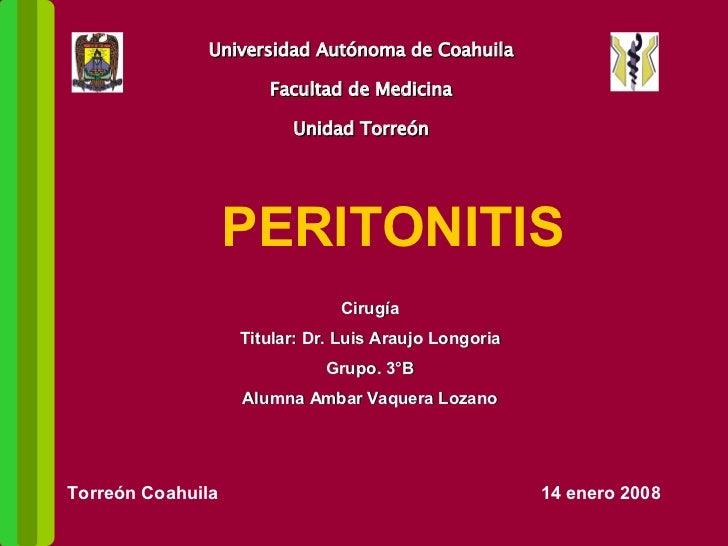 Universidad Autónoma de Coahuila Facultad de Medicina Unidad Torreón PERITONITIS Cirugía Titular: Dr. Luis Araujo Longoria...