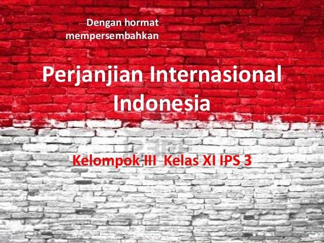 Dengan hormat  mempersembahkanPerjanjian Internasional       Indonesia   Kelompok III Kelas XI IPS 3