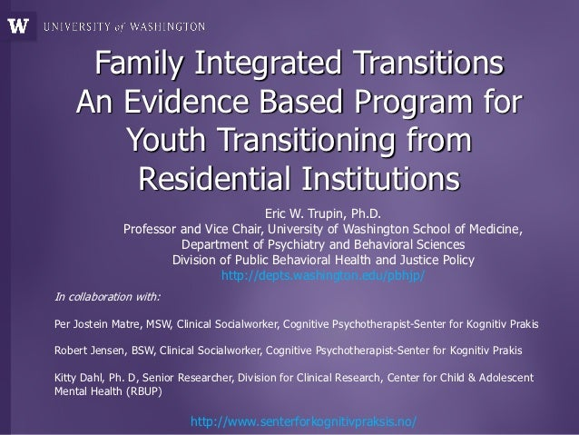 Family Integrated Transitions    An Evidence Based Program for       Youth Transitioning from        Residential Instituti...