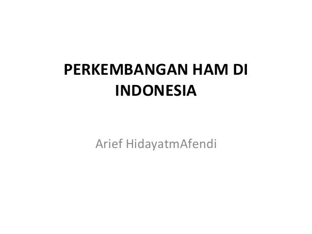 PERKEMBANGAN HAM DI     INDONESIA   Arief HidayatmAfendi