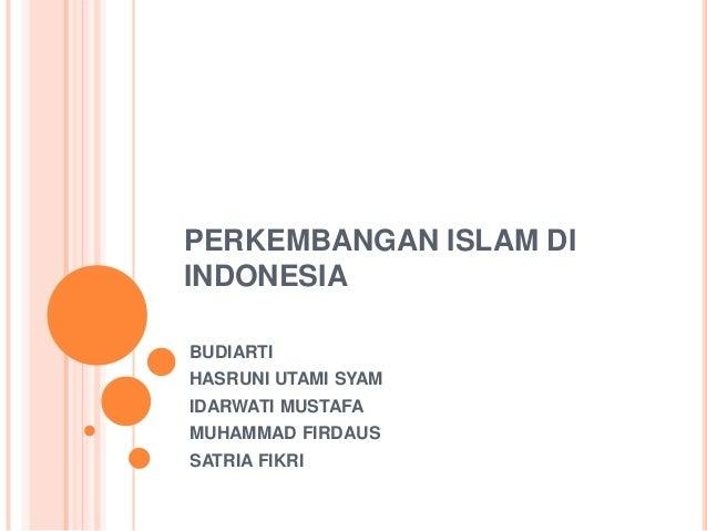 PERKEMBANGAN ISLAM DIINDONESIABUDIARTIHASRUNI UTAMI SYAMIDARWATI MUSTAFAMUHAMMAD FIRDAUSSATRIA FIKRI