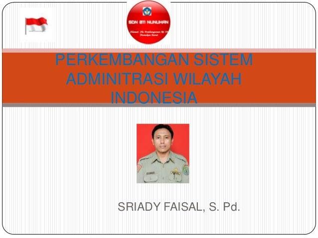 PERKEMBANGAN SISTEM ADMINITRASI WILAYAH     INDONESIA      SRIADY FAISAL, S. Pd.